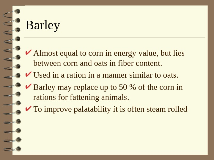 Barley Almost equal to corn in energy value, but lies between corn and oats
