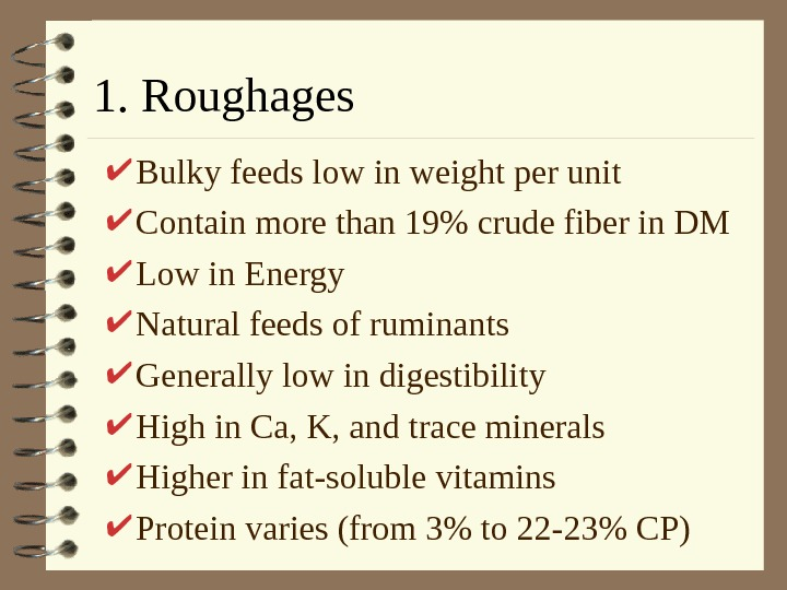 1. Roughages Bulky feeds low in weight per unit Contain more than 19 crude