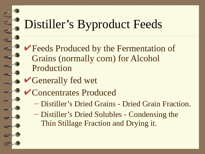 Distiller's Byproduct Feeds Produced by the Fermentation of Grains (normally corn) for Alcohol Production