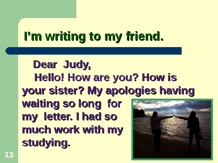 I'm writing to my friend. 13   Dear Judy,  Hello! How are you? How