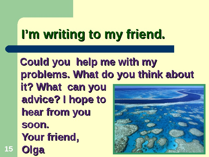 I'm writing to my friend.   Could you help me with my problems. What do