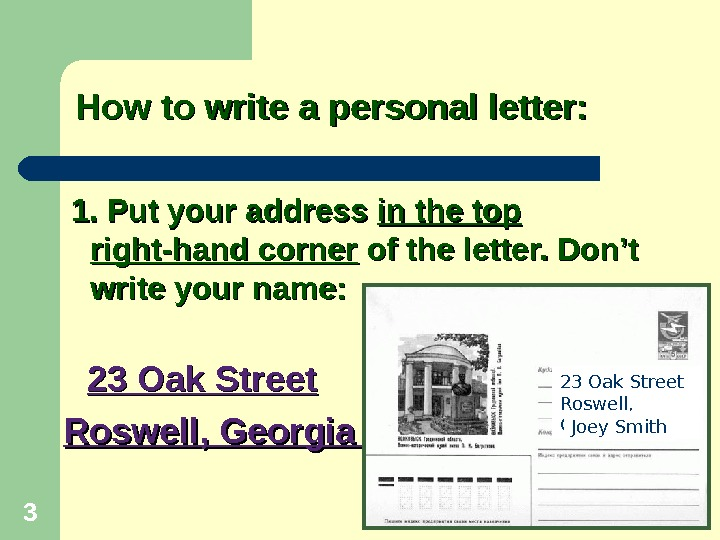 How to write a personal letter:  1. Put your address in the top right-hand corner
