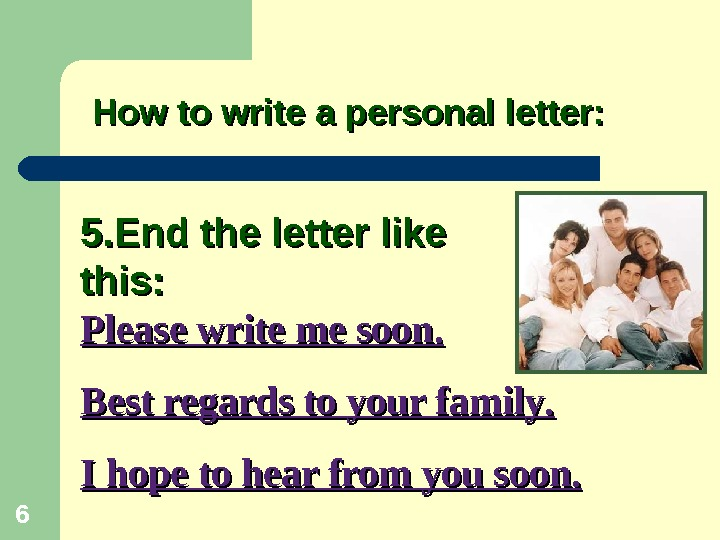 5. End the letter like this:  How to write a personal letter: