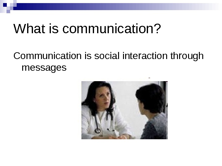 What is communication? Communication is social interaction through messages