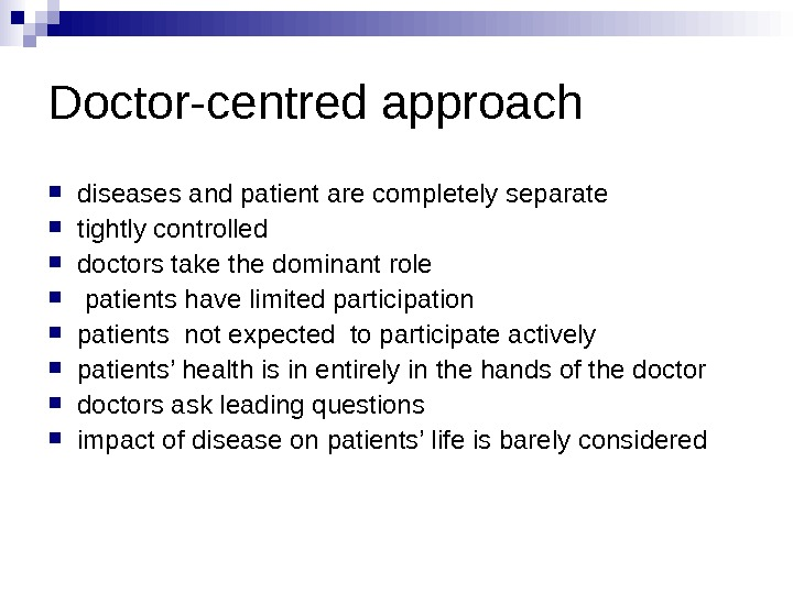 Doctor-centred approach  diseases and patient are completely separate tightly controlled doctors take the
