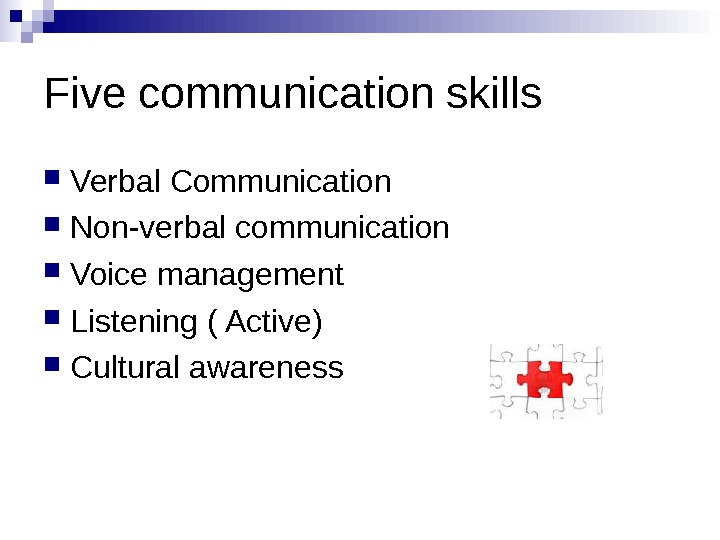 Five communication skills Verbal Communication    Non-verbal communication Voice management Listening (