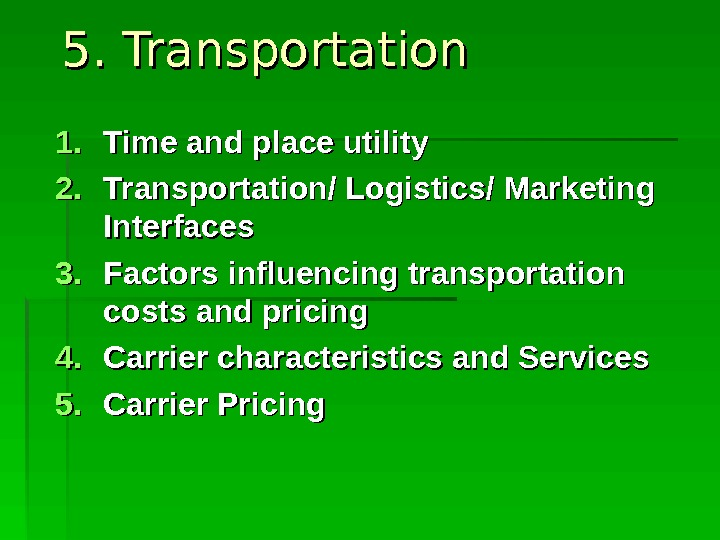 5. Transportation 1. 1. Time and place utility  2. 2. Transportation/ Logistics/ Marketing Interfaces