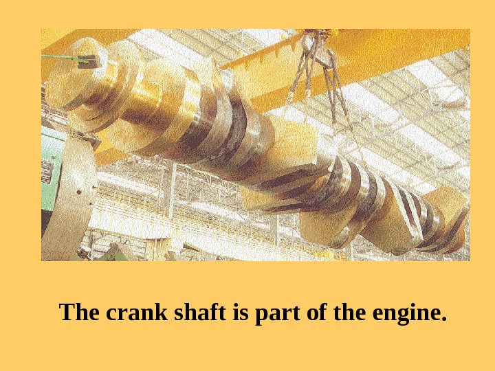 SOUND The crank shaft is part of the engine.