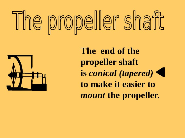 The end of the propeller shaft is conical (tapered) to make it easier to mount the
