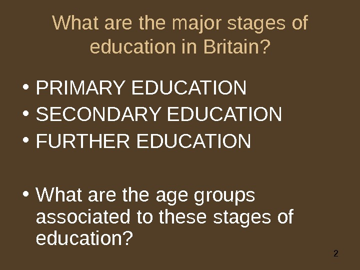 2 What are the major stages of education in Britain?  • PRIMARY EDUCATION • SECONDARY