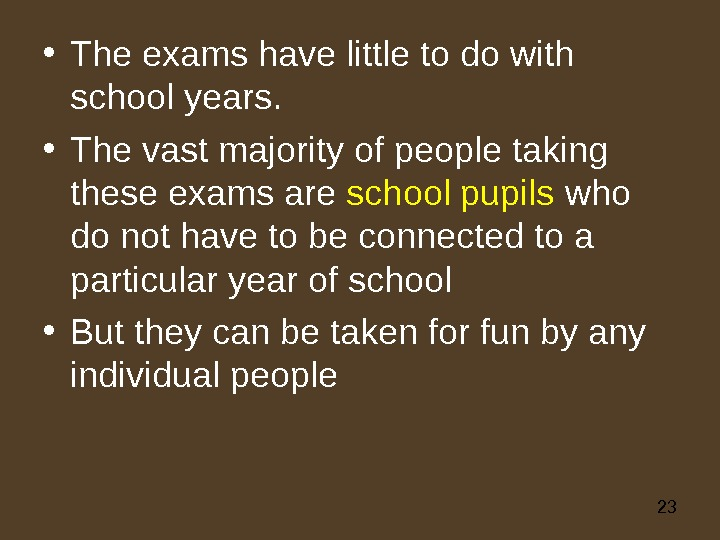 23 • The exams have little to do with school years.  • The vast majority