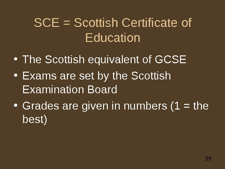 29 SCE = Scottish Certificate of Education • The Scottish equivalent of GCSE • Exams are