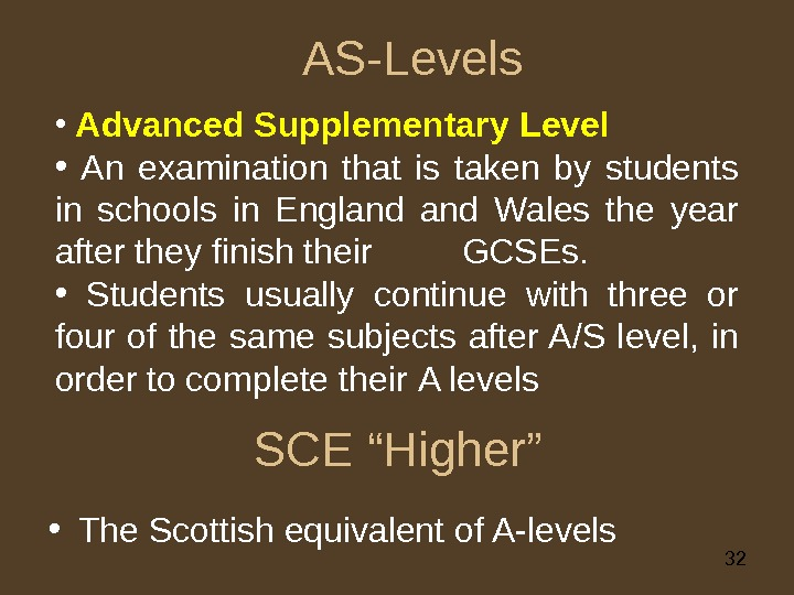 "32 SCE ""Higher"" • The Scottish equivalent of A-levels AS-Levels •  Advanced Supplementary L evel"