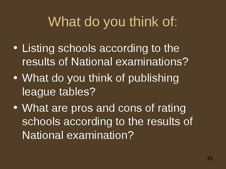 39 What do you think of:  • Listing schools according to the results of National