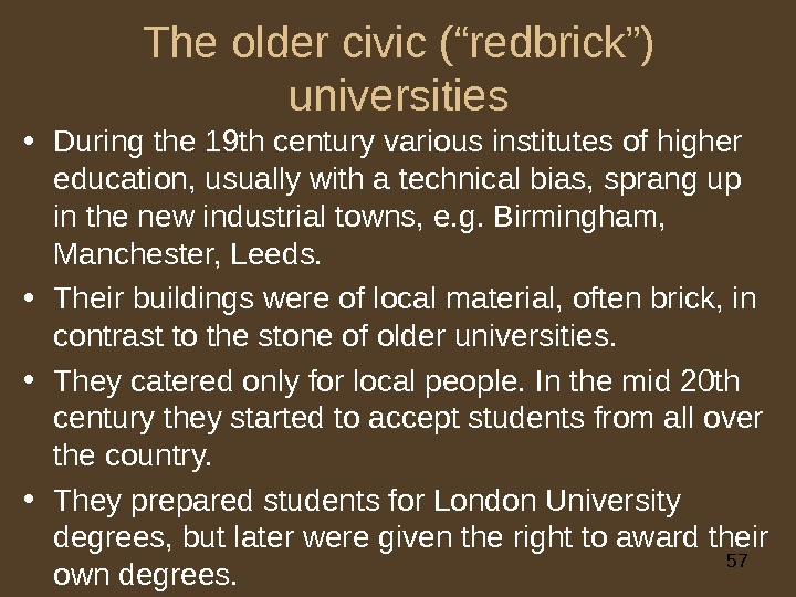 "57 The older civic (""redbrick"") universities • During the 19 th century various institutes of higher"