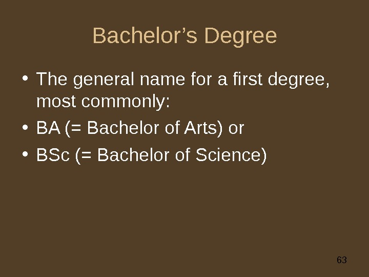63 Bachelor's Degree • The general name for a first degree,  most commonly:  •