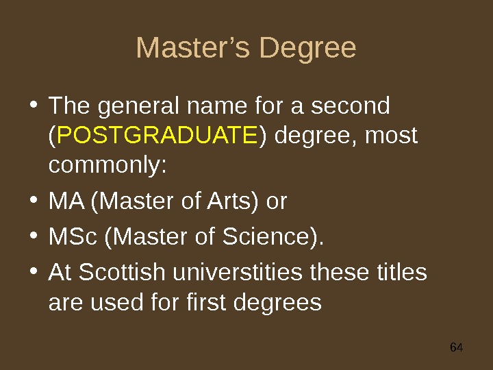 64 Master's Degree • The general name for a second ( POSTGRADUATE ) degree, most commonly: