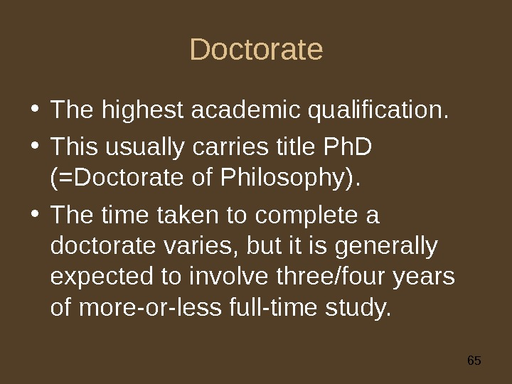 65 Doctorate • The highest academic qualification.  • This usually carries title Ph. D (=Doctorate