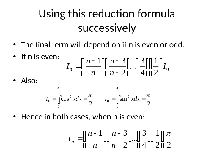 Using this reduction formula successively • The final term will depend on if n is even