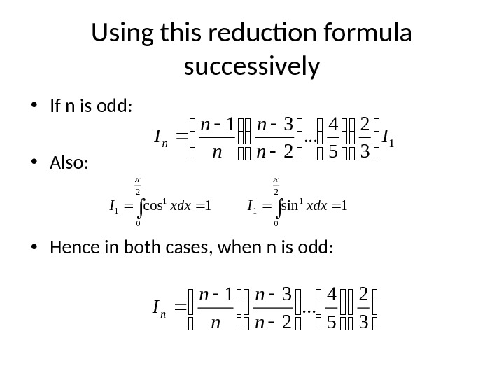 Using this reduction formula successively • If n is odd:  • Also:  • Hence