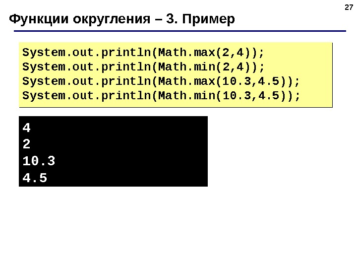 27 Функции округления – 3. Пример System. out. println(Math. max(2, 4)); System. out. println(Math. min(2, 4));
