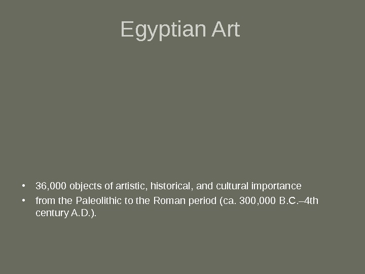 Egyptian Art • 36, 000 objects of artistic, historical, and cultural importance  •