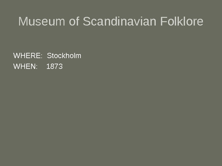 Museum of Scandinavian Folklore WHERE:  Stockholm  WHEN: 1873