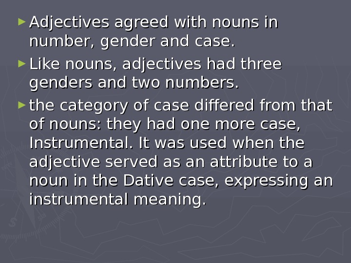 ► Adjectives agreed with nouns in number, gender and case.  ► Like nouns, adjectives had