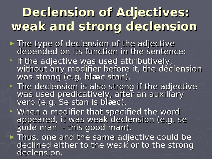 Declension of Adjectives:  weak and strong declension  ► The type of declension of the