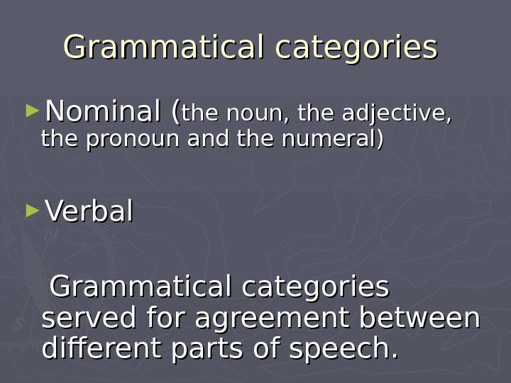 Grammatical categories ► Nominal  (( the noun, the adjective,  the pronoun and the numeral)