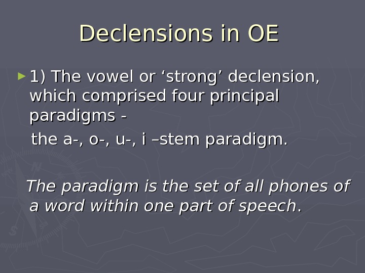 Declensions in OE  ► 1) The vowel or 'strong' declension,  which comprised four principal