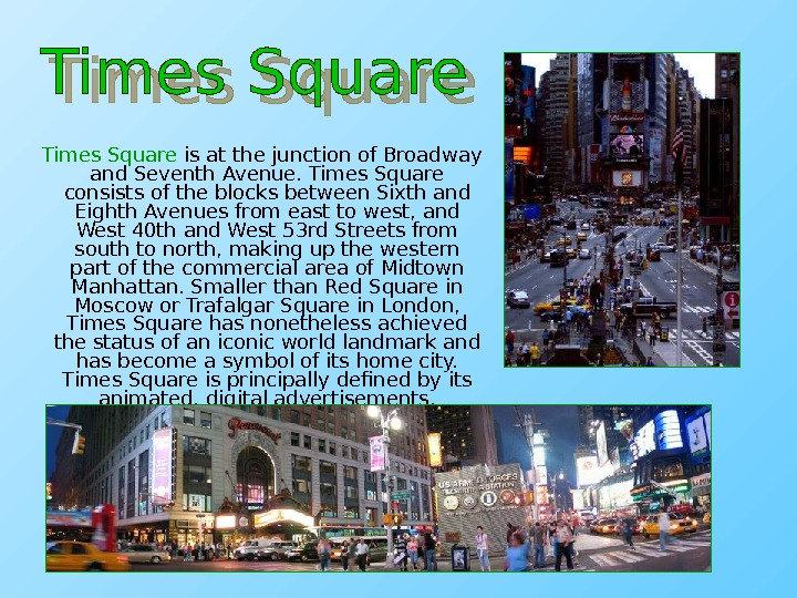 Times Square is at the junction of Broadway and Seventh Avenue. Times Square consists