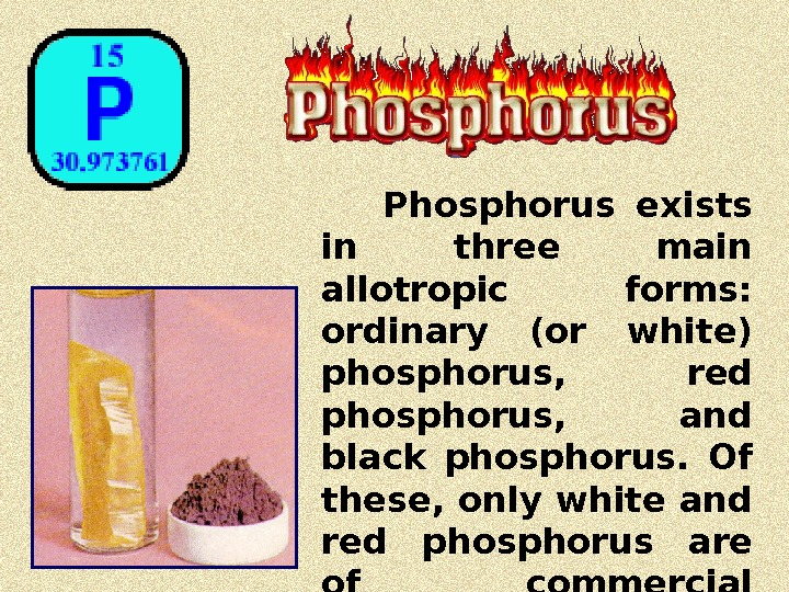 Phosphorus exists in three main allotropic  forms:  ordinary (or white) phosphorus,