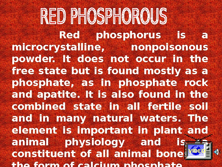 Red phosphorus is a microcrystalline,  nonpoisonous powder.  It does not occur