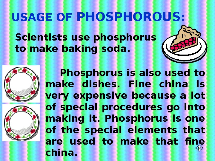 USAGE OF PHOSPHOROUS : Scientists use phosphorus to make baking soda.  Phosphorus is