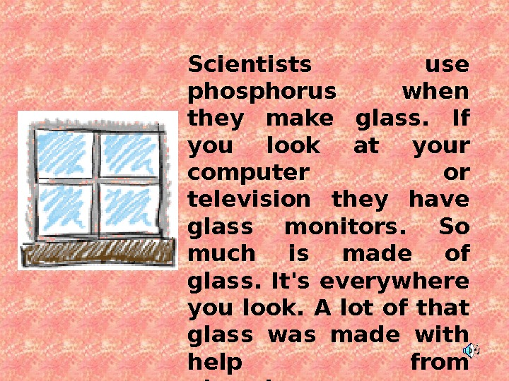Scientists use phosphorus when they make glass.  If you look at your computer