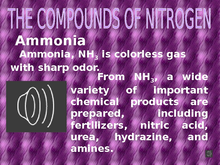 Ammonia, NH 3 is colorless gas with sharp odor.  From NH 3 ,