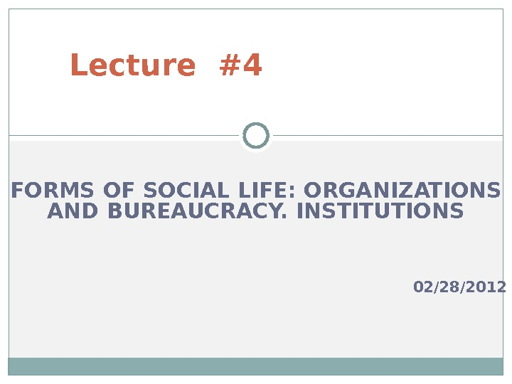 FORMS OF SOCIAL LIFE: ORGANIZATIONS AND BUREAUCRACY. INSTITUTIONS 02/2 8 /201 2 Lecture #4