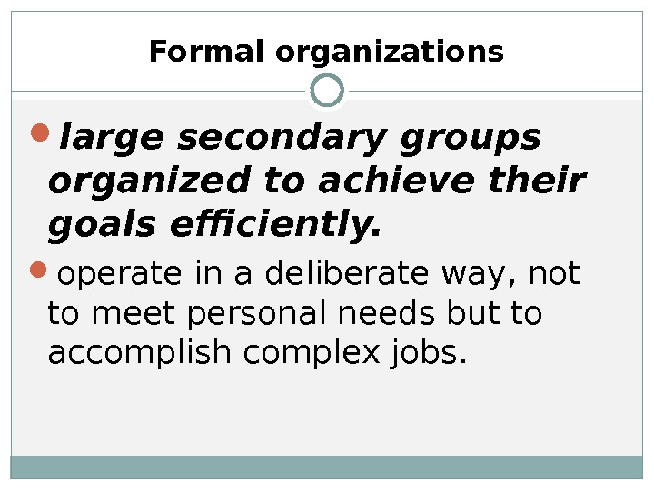 Formal organizations large secondary groups organized to achieve their goals efficiently.  operate in a deliberate