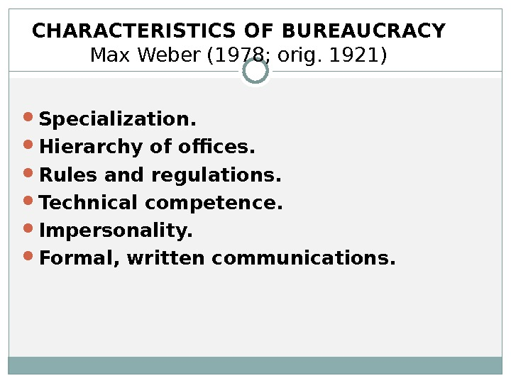 CHARACTERISTICS OF BUREAUCRACY Max Weber (1978; orig. 1921) Specialization. Hierarchy of offices. Rules and regulations. Technical