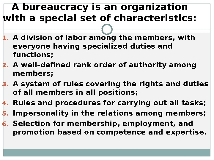 A bureaucracy is an organization with a special set of characteristics:  1. A division of