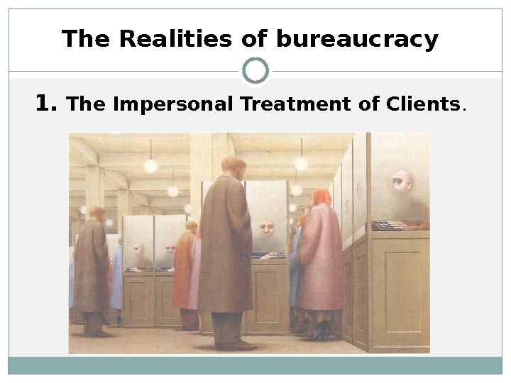 The Realities of bureaucracy 1.  The Impersonal Treatment of Clients.