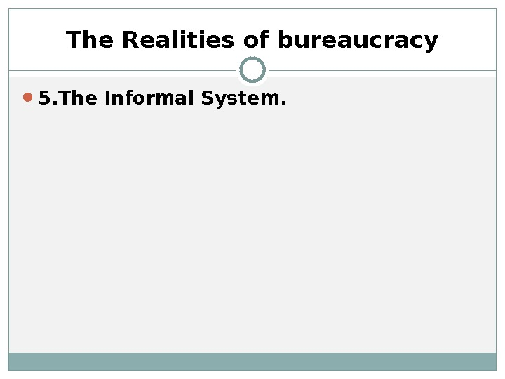 5. The Informal System.  The Realities of bureaucracy