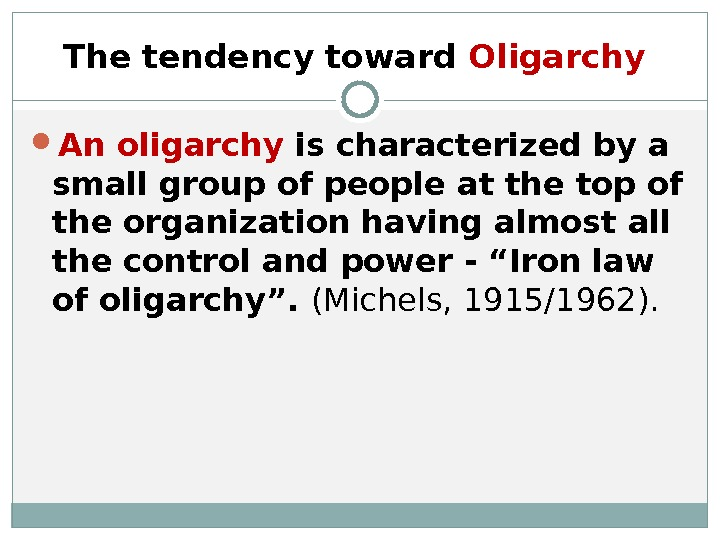 The tendency toward Oligarchy  An oligarchy is characterized by a small group of people at