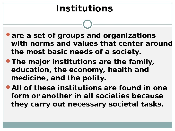 Institutions are a set of groups and organizations with norms and values that center around the
