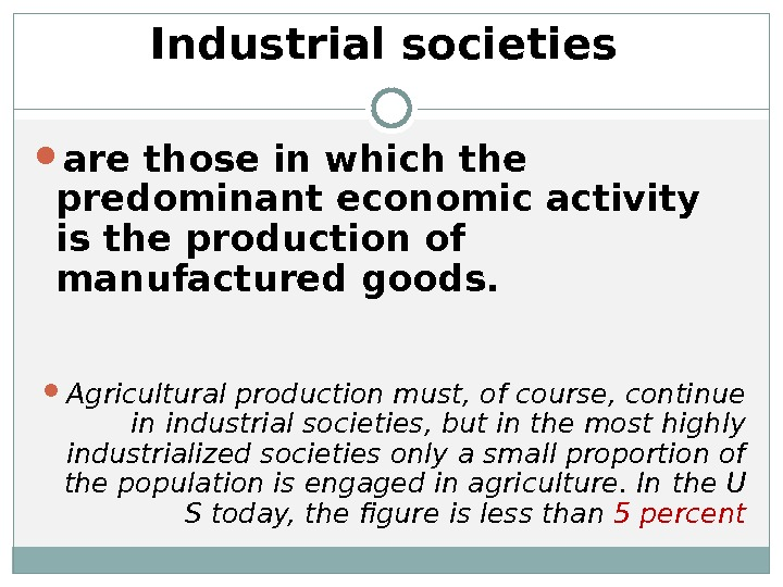 Industrial societies are those in which the predominant economic activity is the production of manufactured goods.