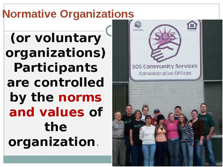 (or voluntary organizations) Participants are controlled by the norms and values of the organization. Normative Organizations