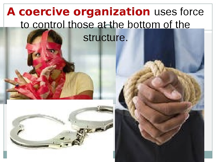 A coercive organization uses force to control those at the bottom of the structure.
