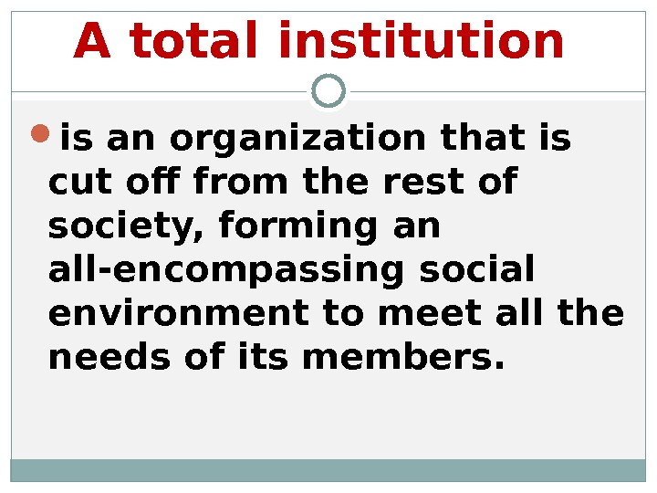 A total institution  is an organization that is cut off from the rest of society,