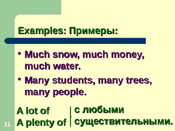 11 Examples: Примеры:  Much snow, much money,  much water.  Many students, many trees,